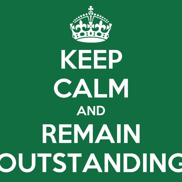 KEEP CALM AND REMAIN OUTSTANDING Poster   Shamea   Keep Calm-o-Matic