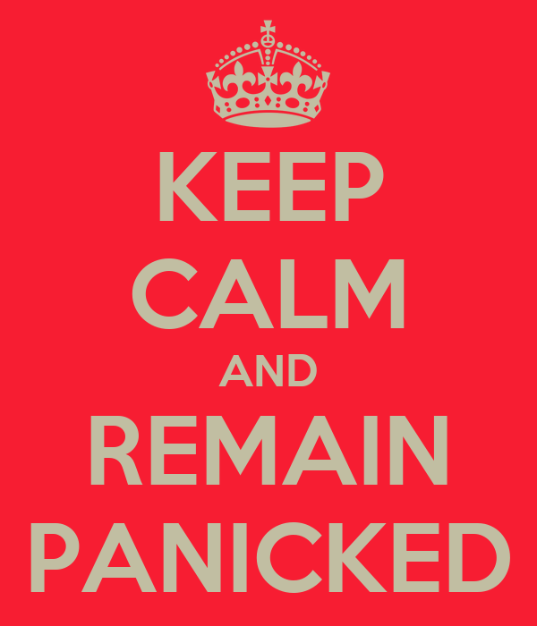 KEEP CALM AND REMAIN PANICKED