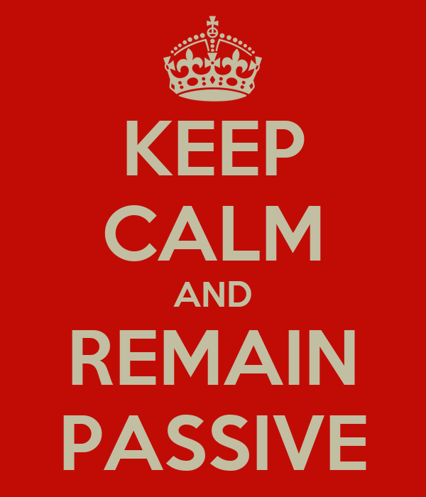 KEEP CALM AND REMAIN PASSIVE