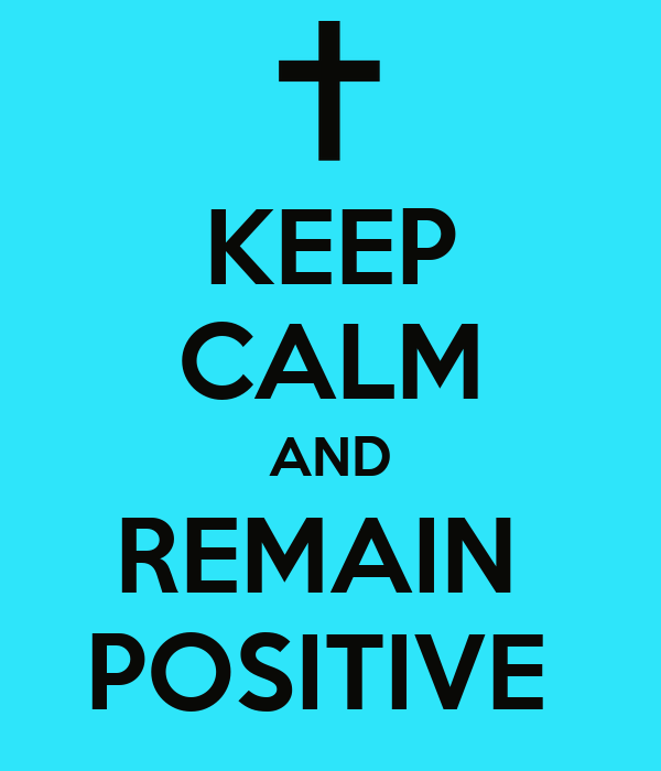 KEEP CALM AND REMAIN  POSITIVE