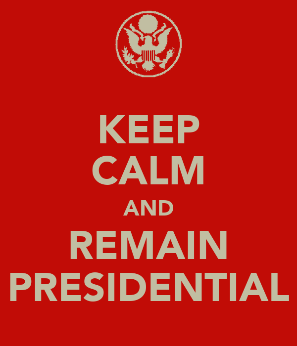 KEEP CALM AND REMAIN PRESIDENTIAL