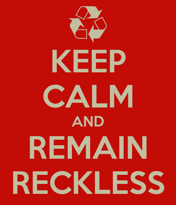 KEEP CALM AND REMAIN RECKLESS