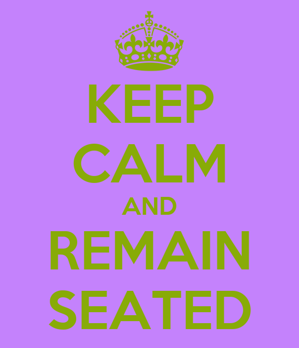 KEEP CALM AND REMAIN SEATED