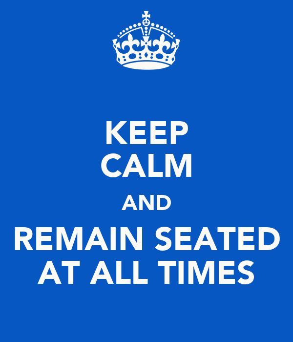 KEEP CALM AND REMAIN SEATED AT ALL TIMES