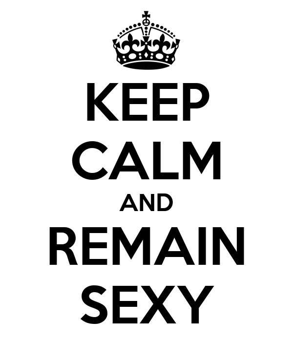 KEEP CALM AND REMAIN SEXY
