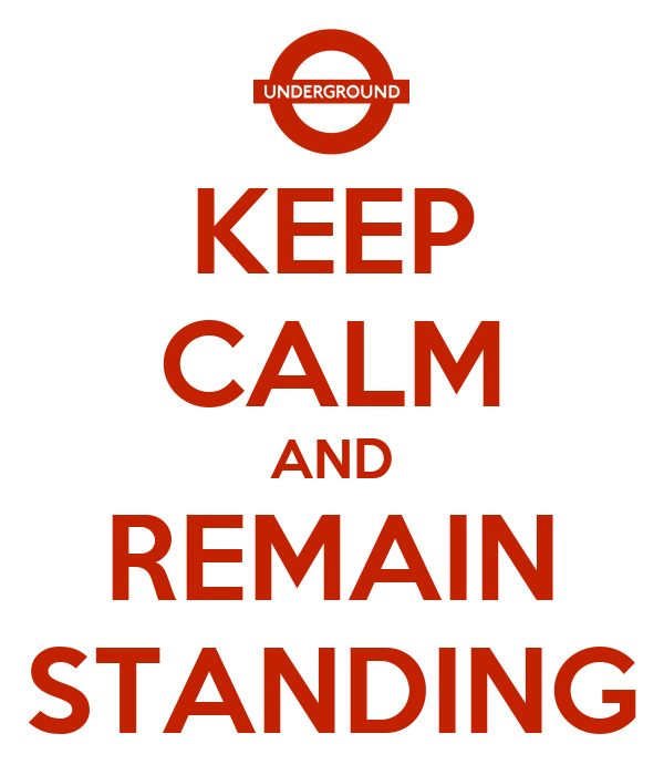 KEEP CALM AND REMAIN STANDING