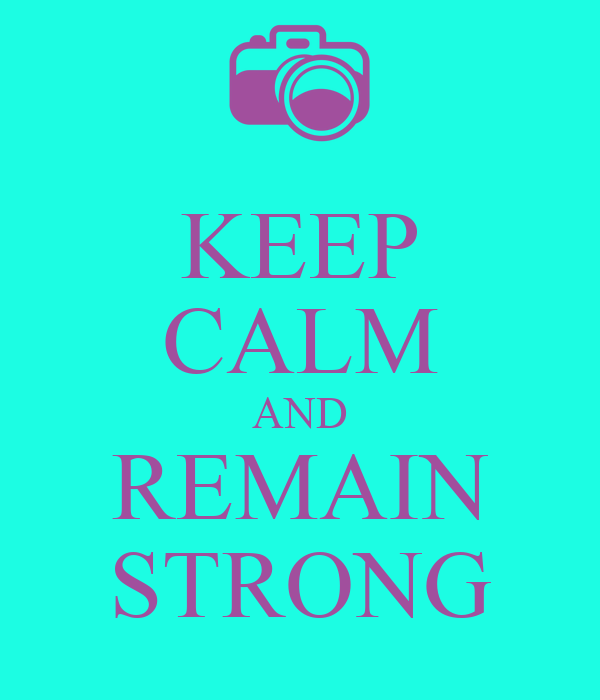 KEEP CALM AND REMAIN STRONG