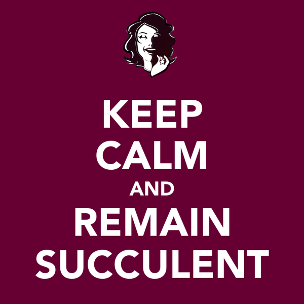 KEEP CALM AND REMAIN SUCCULENT