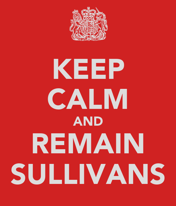 KEEP CALM AND REMAIN SULLIVANS