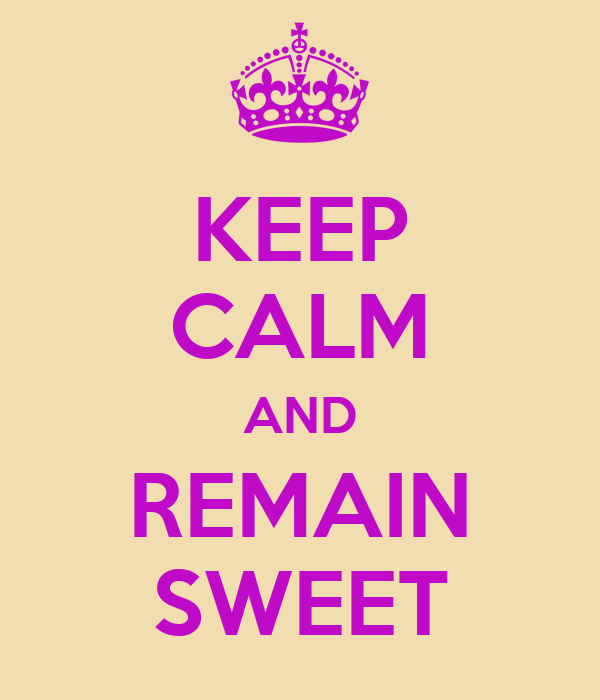 KEEP CALM AND REMAIN SWEET