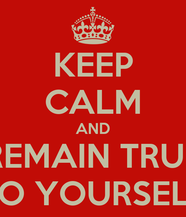 KEEP CALM AND REMAIN TRUE TO YOURSELF