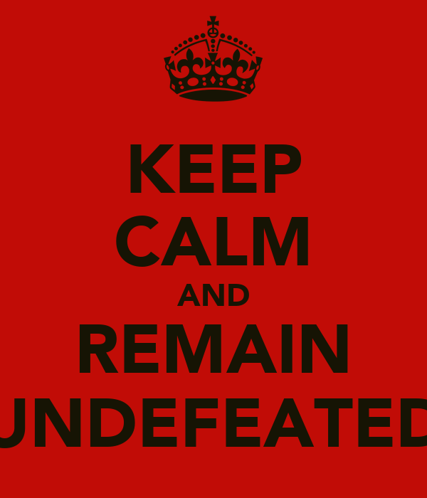 KEEP CALM AND REMAIN UNDEFEATED