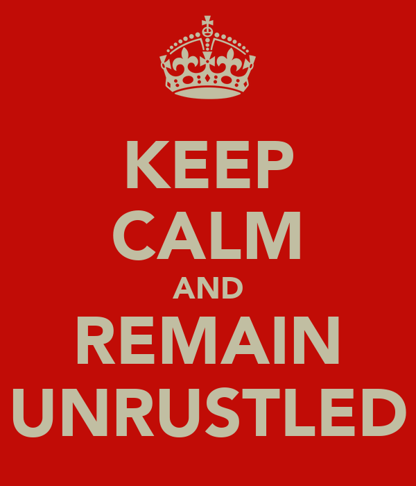 KEEP CALM AND REMAIN UNRUSTLED