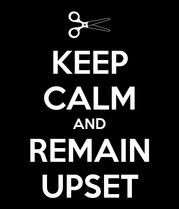 KEEP CALM AND REMAIN UPSET