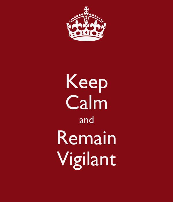 Keep Calm and Remain Vigilant