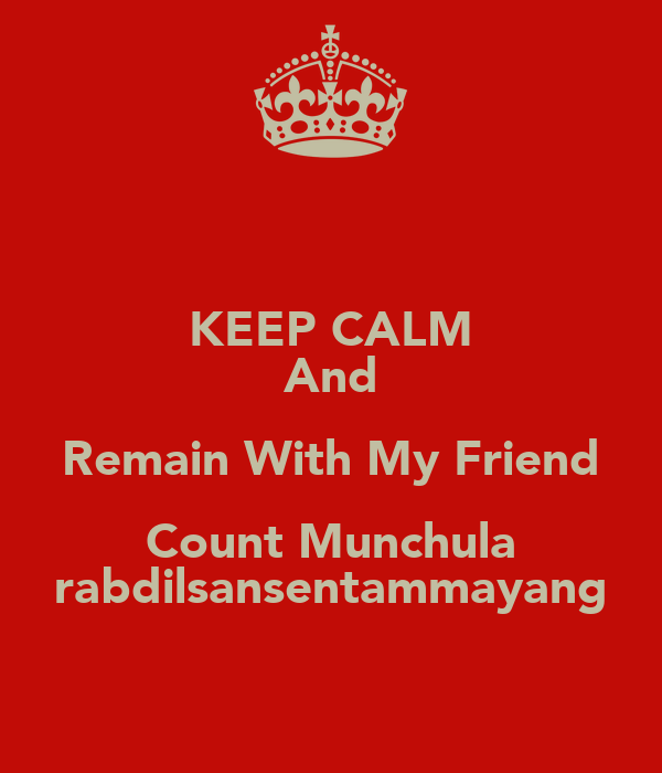 KEEP CALM And Remain With My Friend Count Munchula rabdilsansentammayang