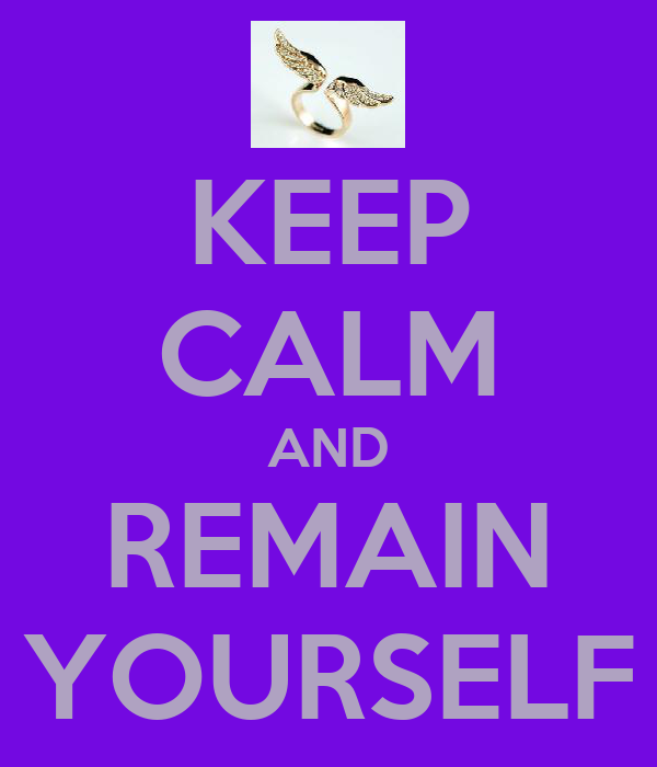 KEEP CALM AND REMAIN YOURSELF