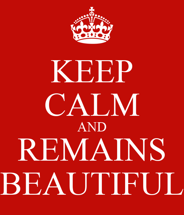 KEEP CALM AND REMAINS BEAUTIFUL
