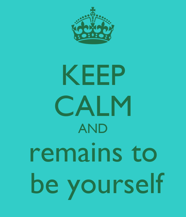 KEEP CALM AND remains to  be yourself
