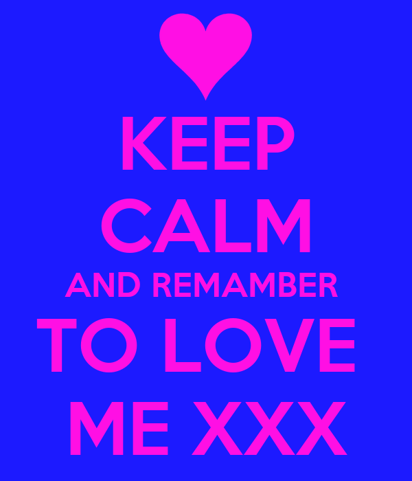 KEEP CALM AND REMAMBER  TO LOVE  ME XXX