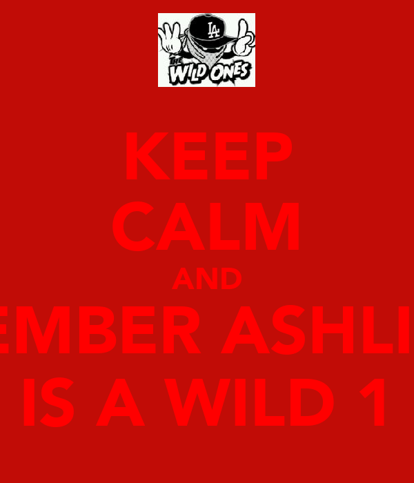 KEEP CALM AND REMBER ASHLIN  IS A WILD 1