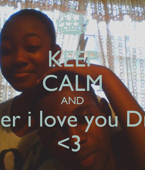 KEEP CALM AND Rember i love you Drewzii <3