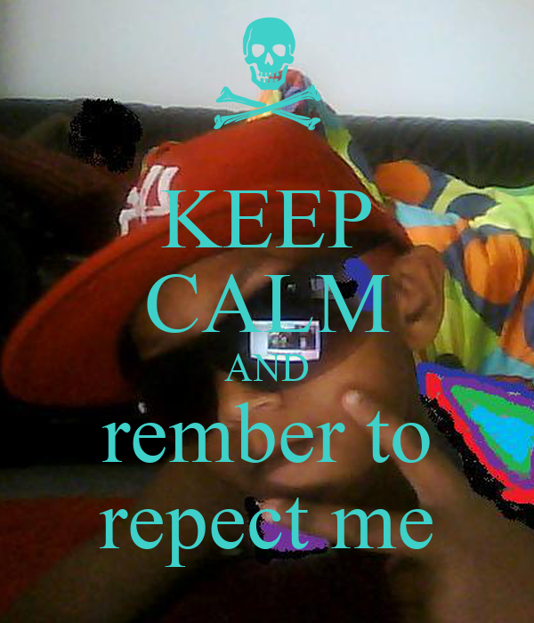 KEEP CALM AND rember to repect me