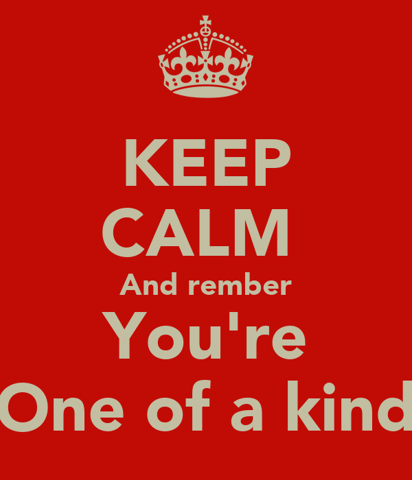 KEEP CALM  And rember You're One of a kind