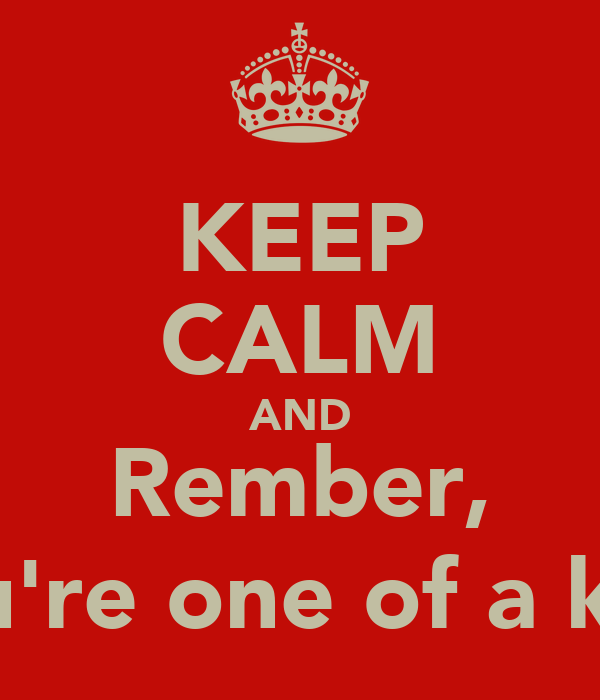 KEEP CALM AND Rember, You're one of a kind