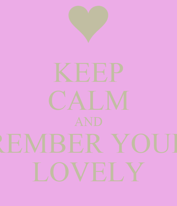 KEEP CALM AND REMBER YOUR LOVELY
