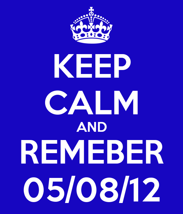 KEEP CALM AND REMEBER 05/08/12