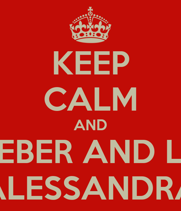 KEEP CALM AND REMEBER AND LOVE ALESSANDRA