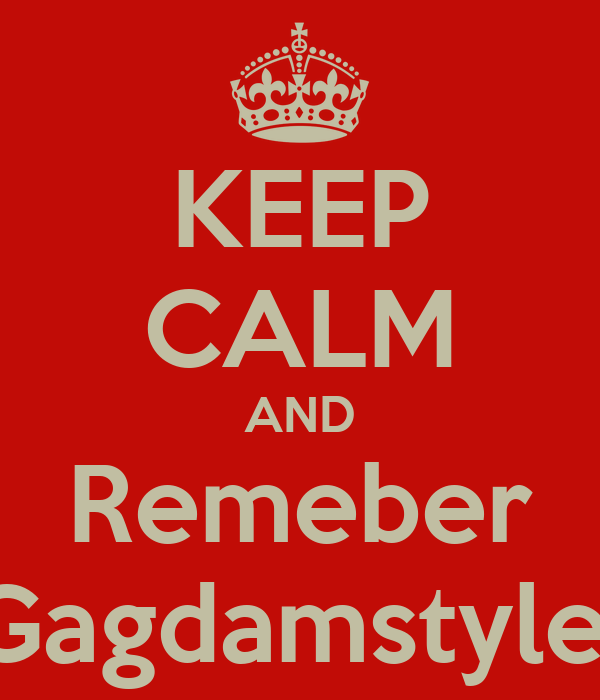 KEEP CALM AND Remeber Gagdamstyle