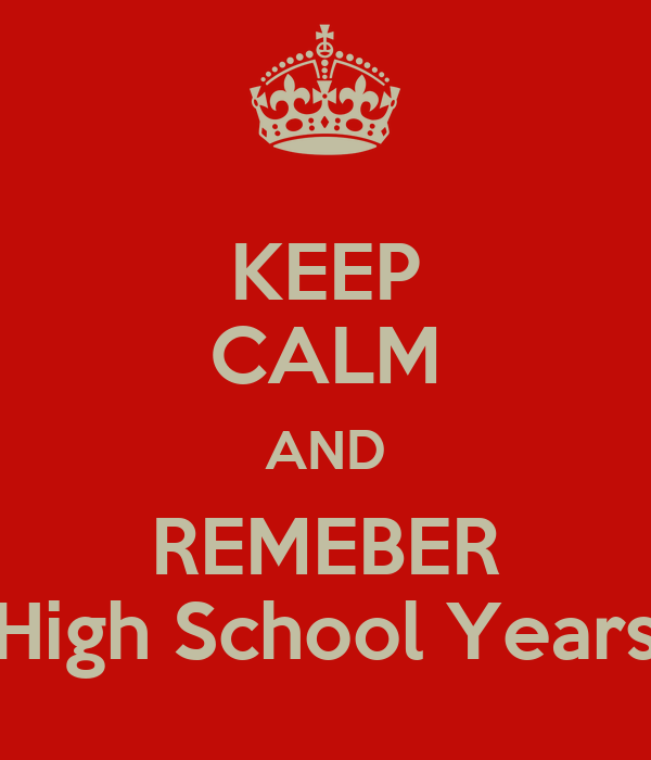KEEP CALM AND REMEBER High School Years