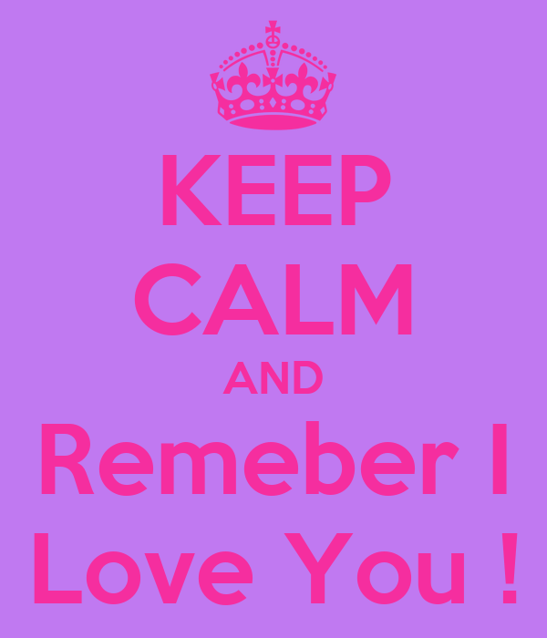 KEEP CALM AND Remeber I Love You !
