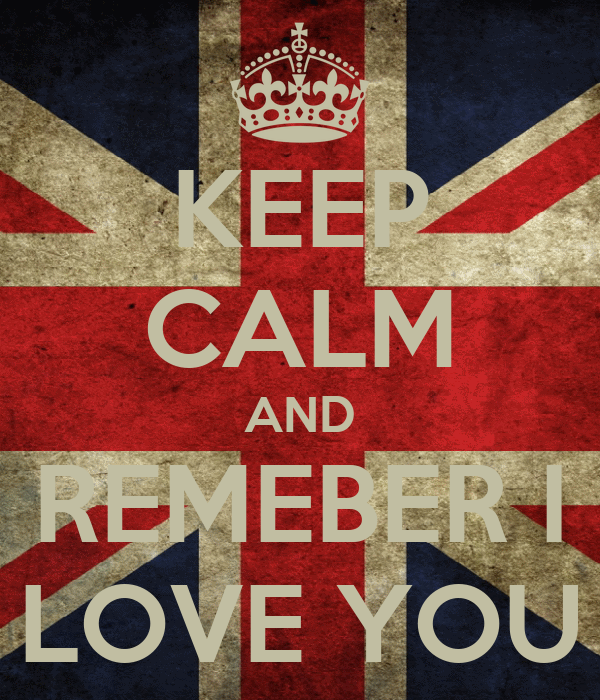 KEEP CALM AND REMEBER I LOVE YOU