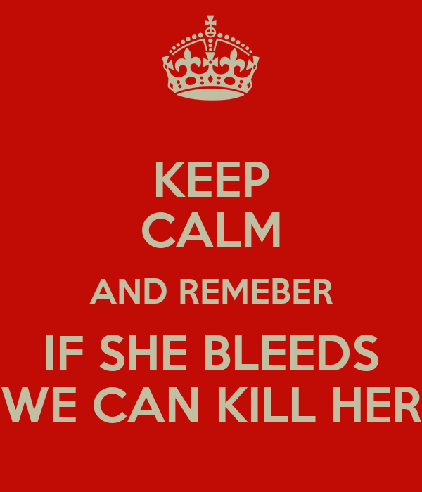 KEEP CALM AND REMEBER IF SHE BLEEDS WE CAN KILL HER