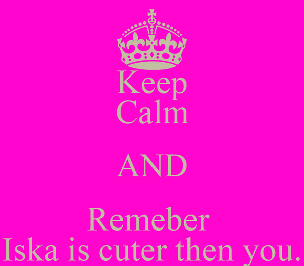 Keep Calm AND Remeber  Iska is cuter then you.