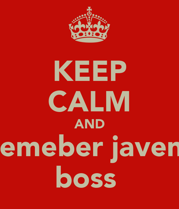 KEEP CALM AND remeber javen  boss