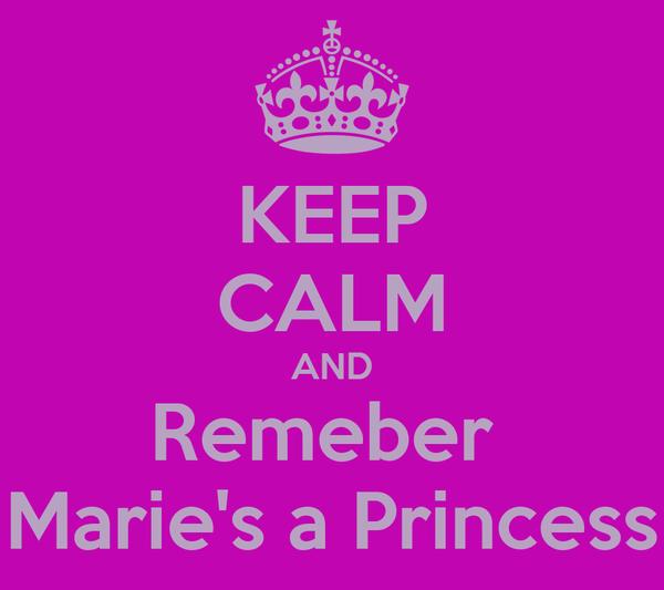 KEEP CALM AND Remeber  Marie's a Princess