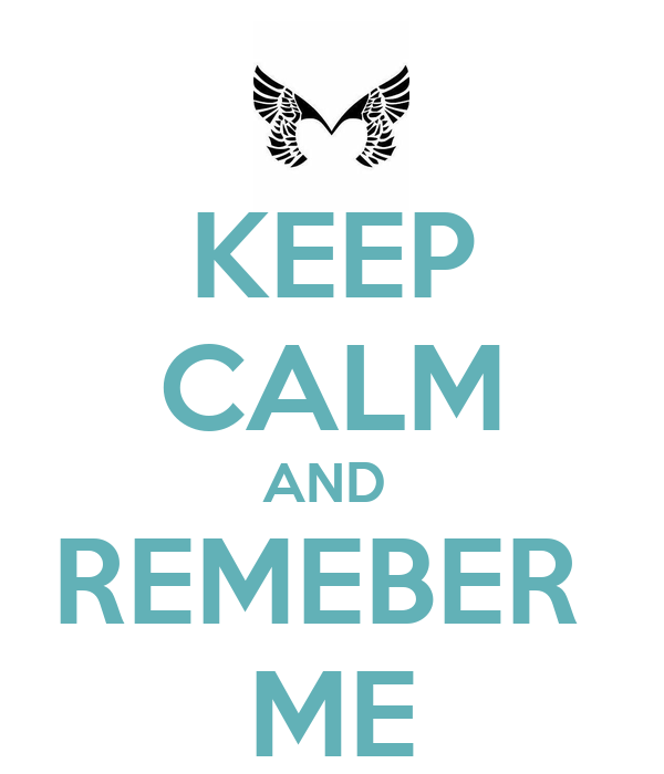 KEEP CALM AND  REMEBER  ME