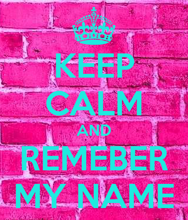 KEEP CALM AND REMEBER MY NAME