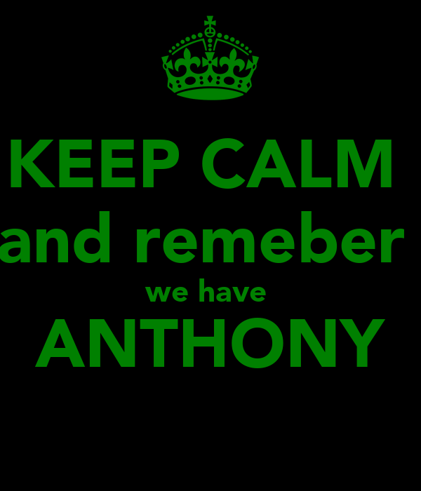 KEEP CALM  and remeber  we have  ANTHONY