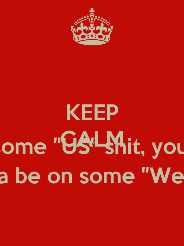 "KEEP CALM AND Remeber when I was on some ""US"" shit, you was on some ""You"" shit.  Now that I'm on some ""Me"" shit, you tryna be on some ""We"" shit. Ain't nobody got time for that ""Bull"
