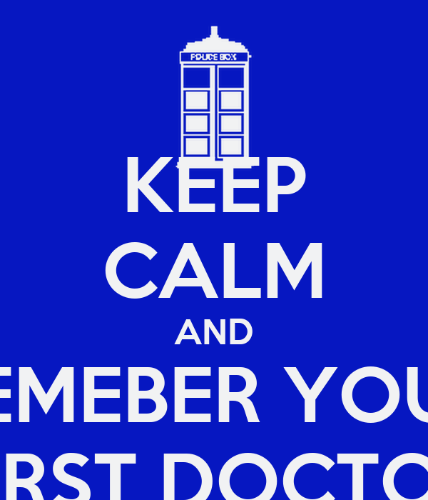 KEEP CALM AND REMEBER YOUR FIRST DOCTOR