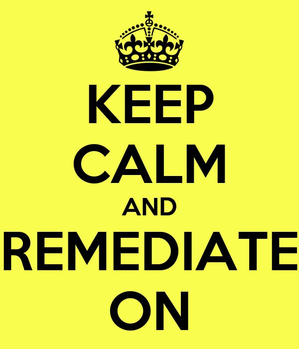 KEEP CALM AND REMEDIATE ON