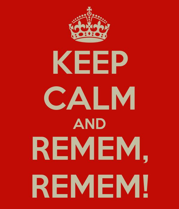 KEEP CALM AND REMEM, REMEM!