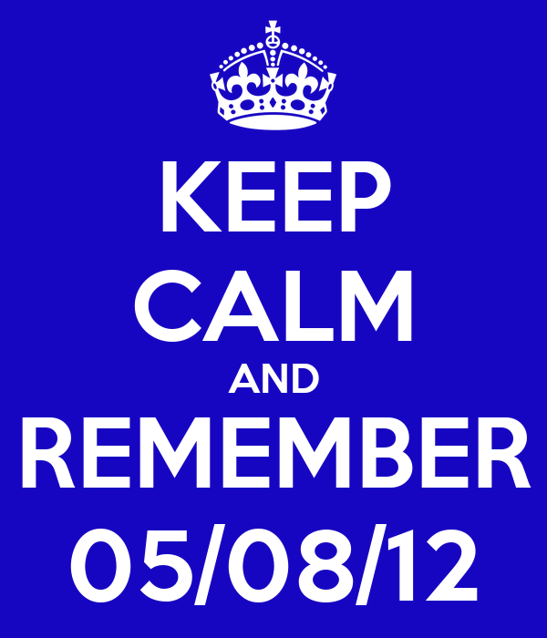 KEEP CALM AND REMEMBER 05/08/12