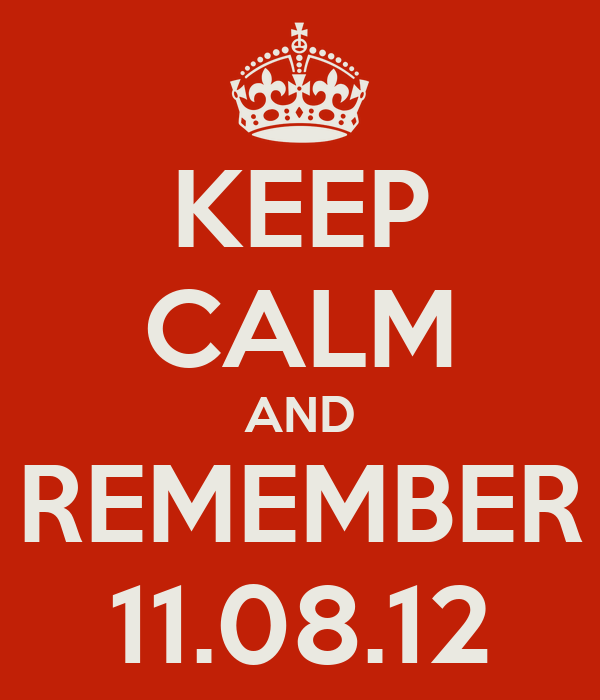 KEEP CALM AND REMEMBER 11.08.12