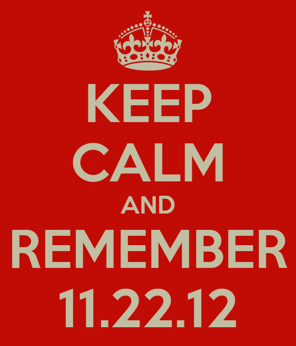 KEEP CALM AND REMEMBER 11.22.12